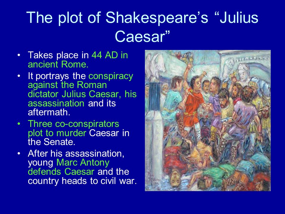 The plot of Shakespeares Julius Caesar Takes place in 44 AD in ancient Rome. It portrays the conspiracy against the Roman dictator Julius Caesar, his