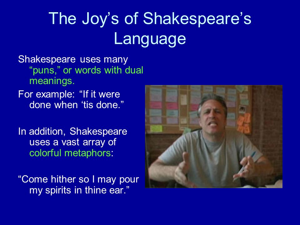 The Joys of Shakespeares Language Shakespeare uses many puns, or words with dual meanings. For example: If it were done when tis done. In addition, Sh