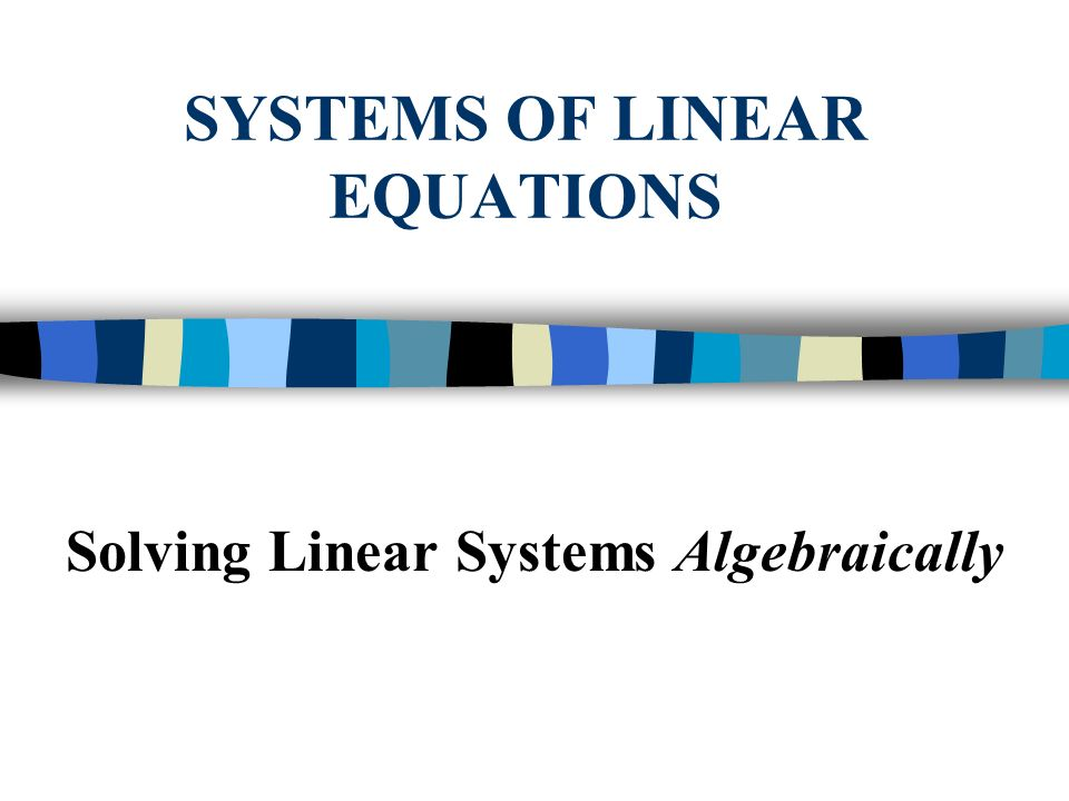 SYSTEMS OF LINEAR EQUATIONS Solving Linear Systems Algebraically