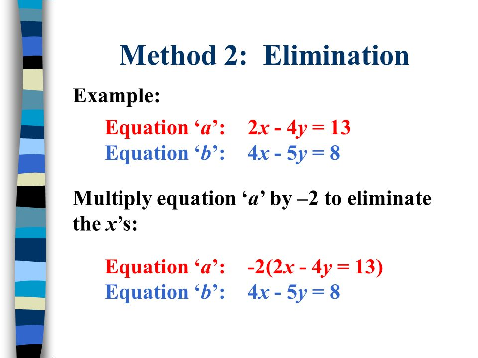 Method 2: Elimination Example: Equation a:2x - 4y = 13 Equation b:4x - 5y = 8 Multiply equation a by –2 to eliminate the xs: Equation a:-2(2x - 4y = 1