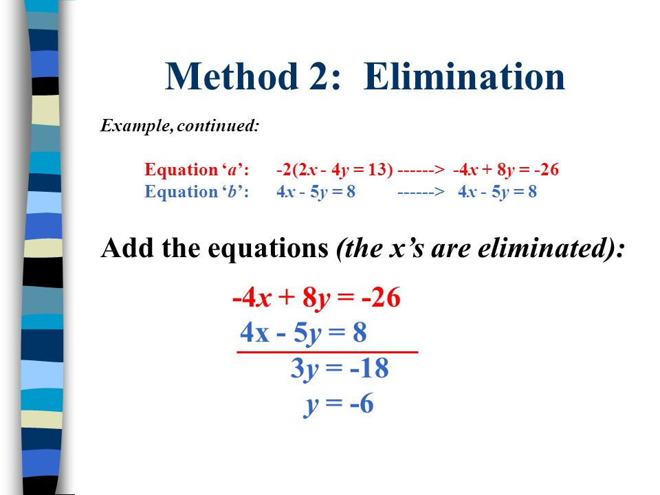 Method 2: Elimination Example, continued: Equation a:-2(2x - 4y = 13) ------> -4x + 8y = -26 Equation b:4x - 5y = 8 ------> 4x - 5y = 8 Add the equati