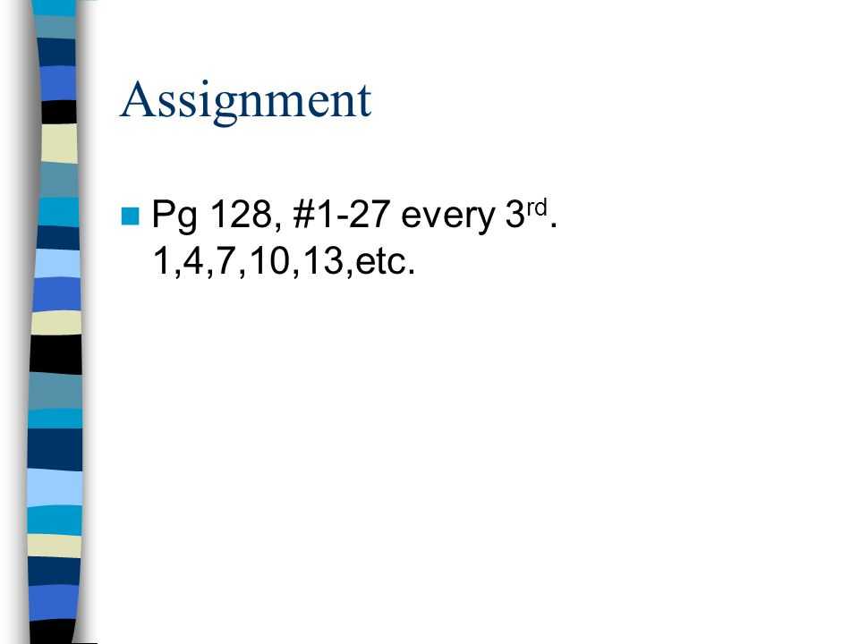 Assignment Pg 128, #1-27 every 3 rd. 1,4,7,10,13,etc.