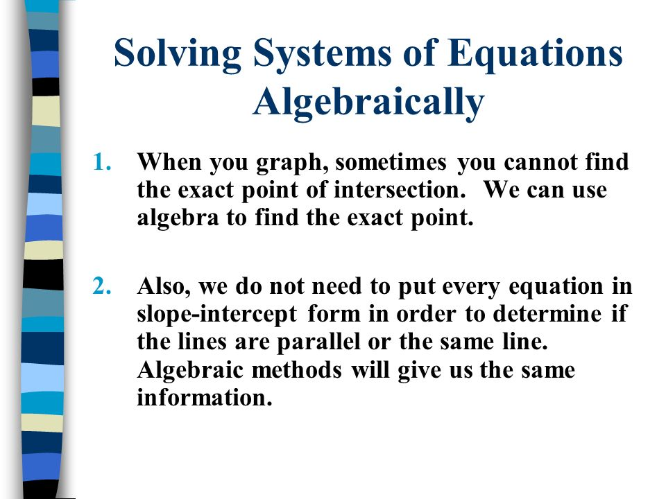 Methods of Solving Systems Algebraically We will look at TWO methods to solve systems algebraically: 1) Substitution 2) Elimination
