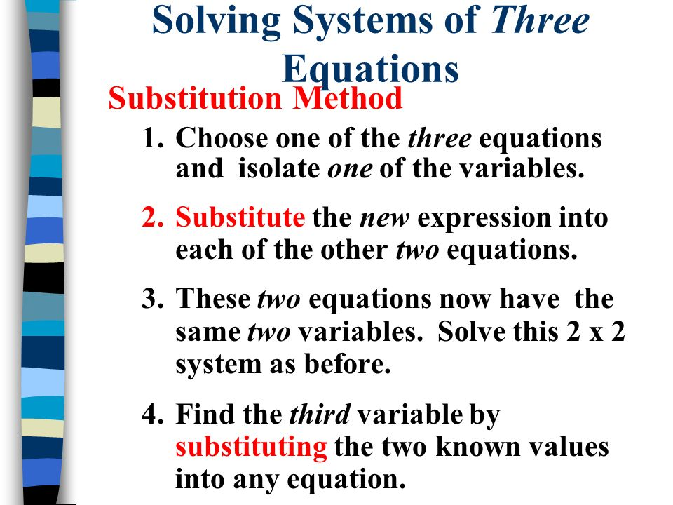 Solving Systems of Three Equations Substitution Method 1.Choose one of the three equations and isolate one of the variables. 2.Substitute the new expr