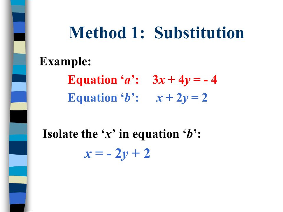 Method 1: Substitution Example: Equation a:3x + 4y = - 4 Equation b: x + 2y = 2 Isolate the x in equation b: x = - 2y + 2