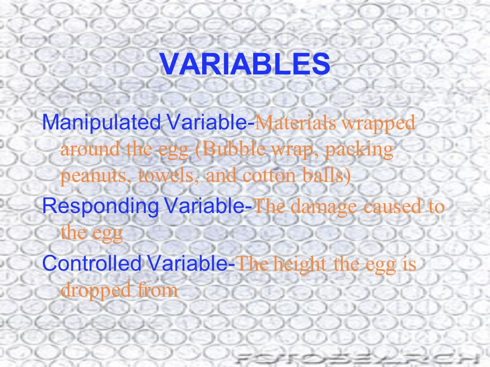 VARIABLES Manipulated Variable- Materials wrapped around the egg (Bubble wrap, packing peanuts, towels, and cotton balls) Responding Variable- The dam
