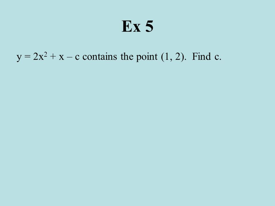 Ex 5 y = 2x 2 + x – c contains the point (1, 2). Find c.