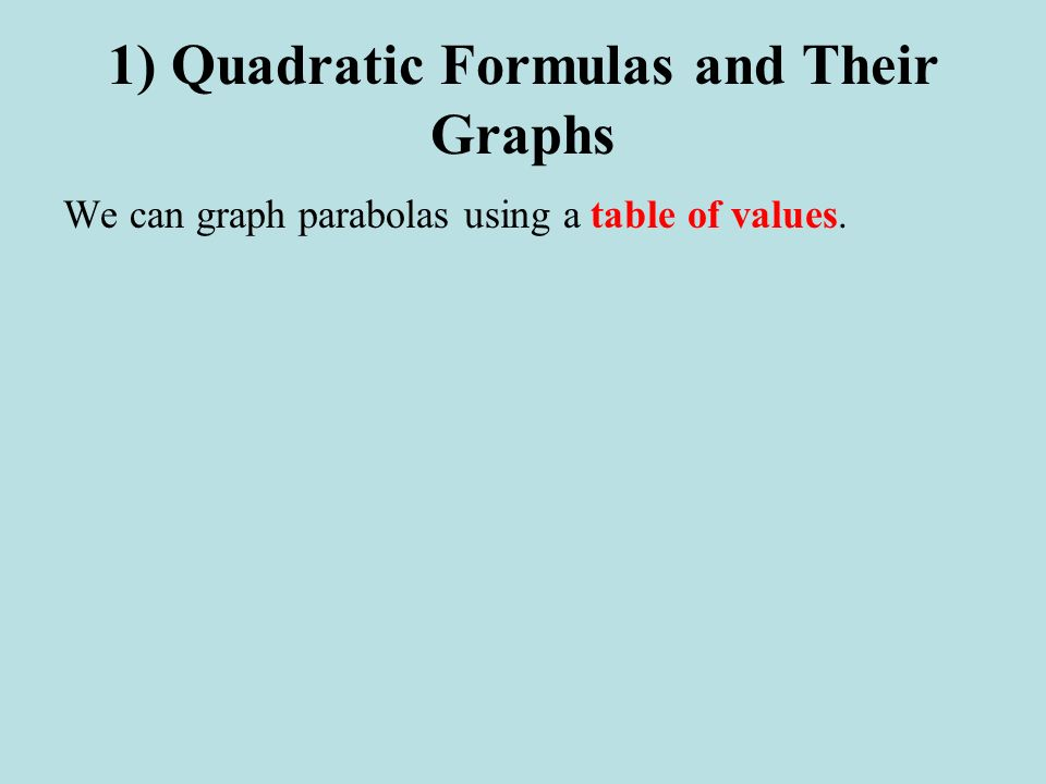 1) Quadratic Formulas and Their Graphs We can graph parabolas using a table of values.