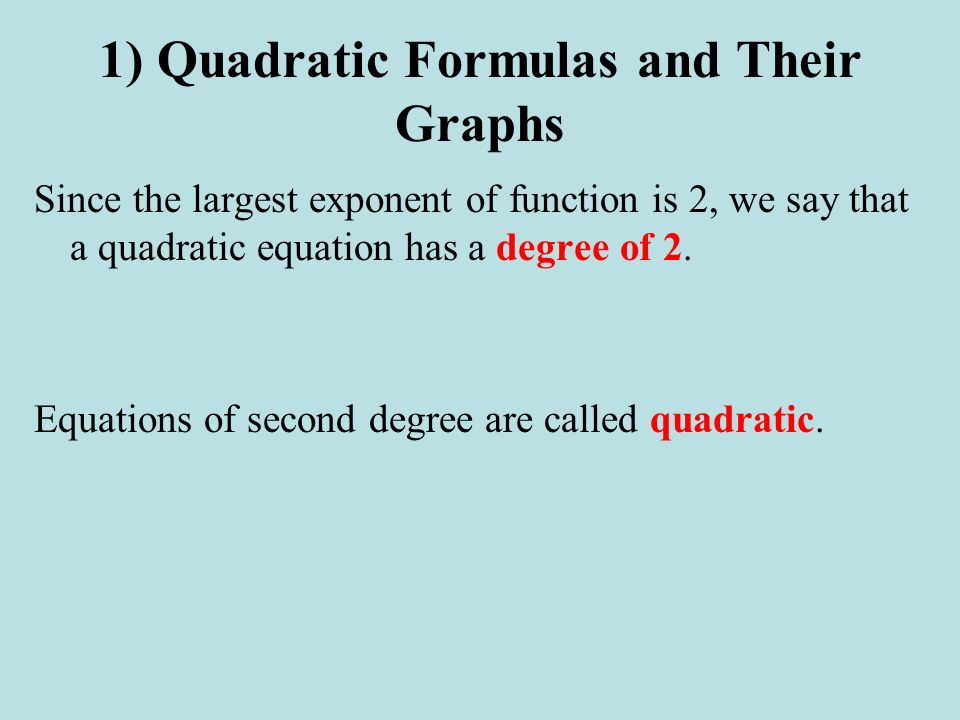 1) Quadratic Formulas and Their Graphs Since the largest exponent of function is 2, we say that a quadratic equation has a degree of 2. Equations of s