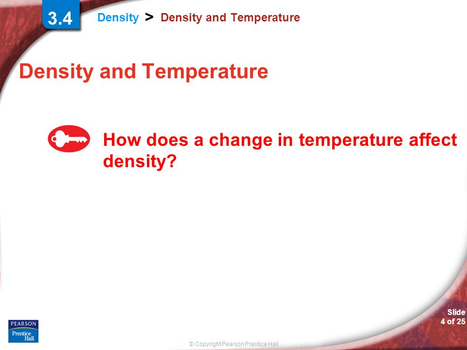 © Copyright Pearson Prentice Hall Density > Slide 4 of 25 Density and Temperature How does a change in temperature affect density.