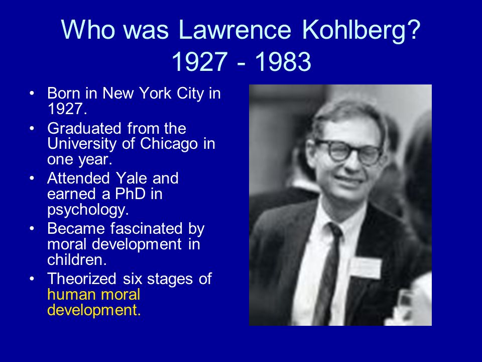 Who was Lawrence Kohlberg? 1927 - 1983 Born in New York City in 1927. Graduated from the University of Chicago in one year. Attended Yale and earned a