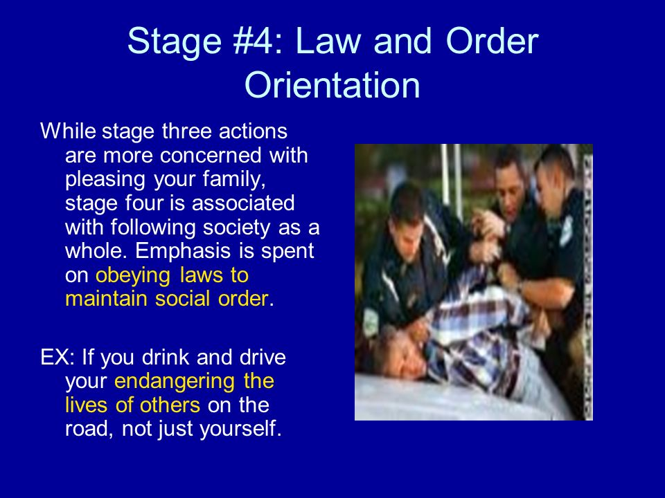 Stage #4: Law and Order Orientation While stage three actions are more concerned with pleasing your family, stage four is associated with following so
