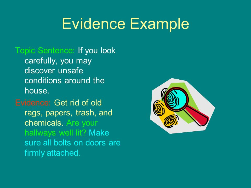 Evidence Example Topic Sentence: If you look carefully, you may discover unsafe conditions around the house. Evidence: Get rid of old rags, papers, tr