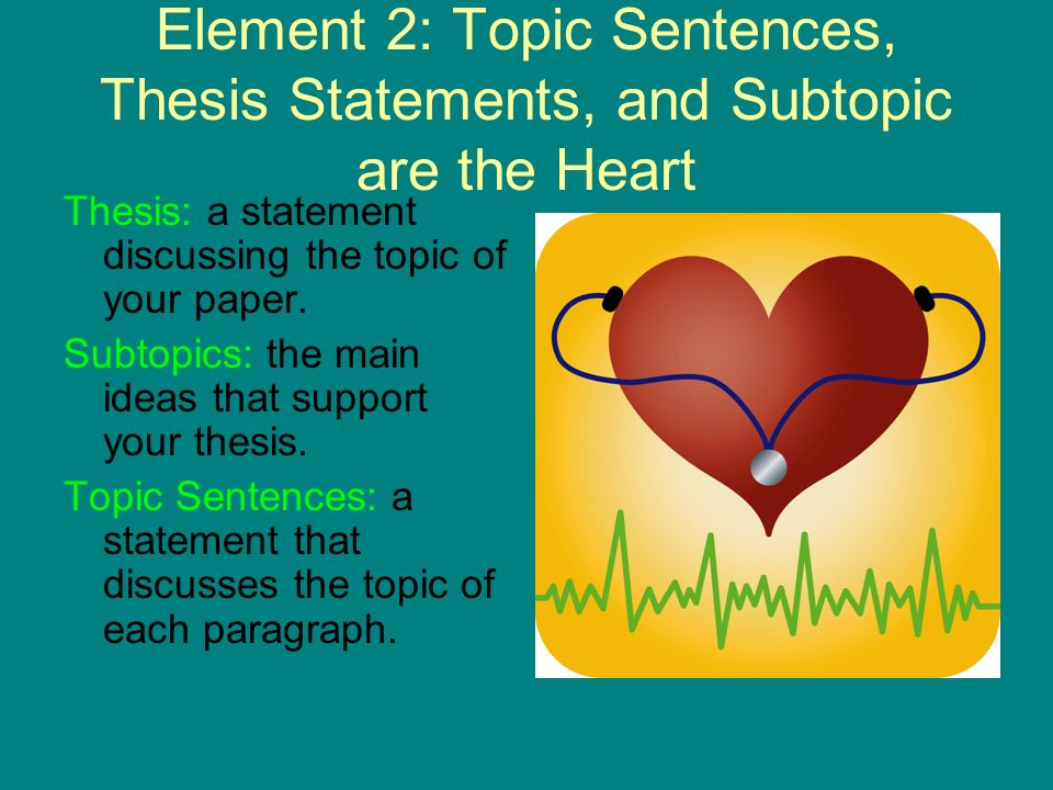 Element 2: Topic Sentences, Thesis Statements, and Subtopic are the Heart Thesis: a statement discussing the topic of your paper. Subtopics: the main
