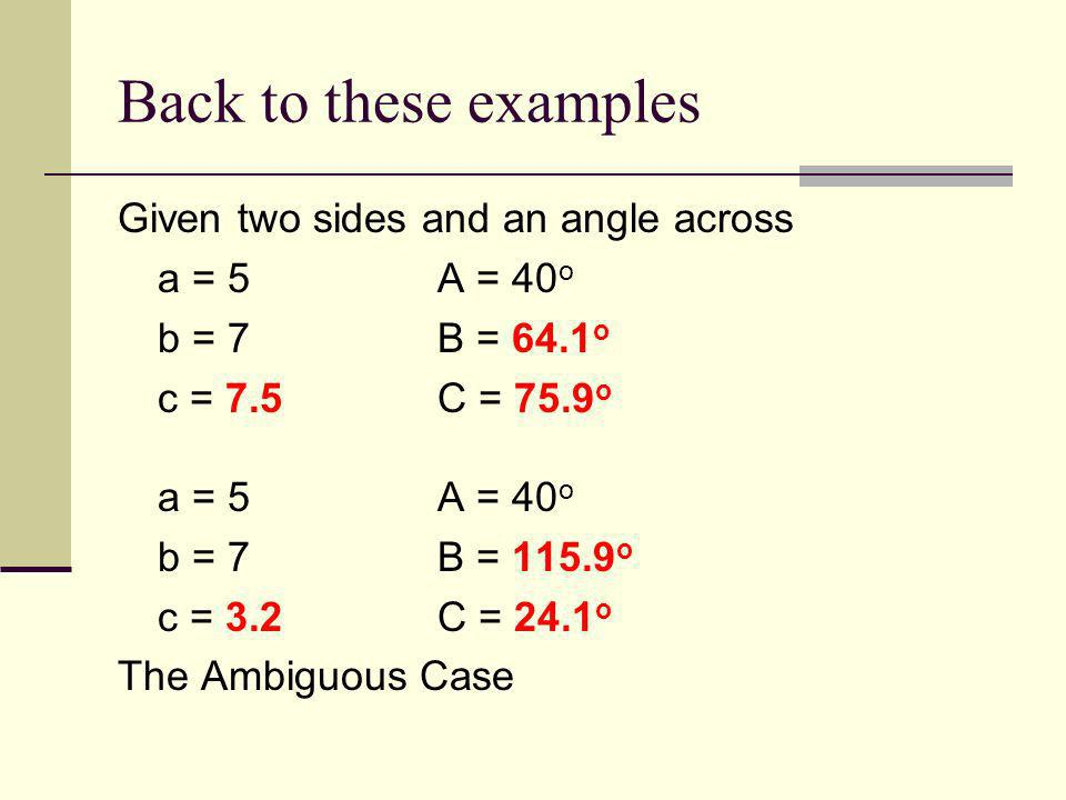 Back to these examples Given two sides and an angle across a = 5A = 40 o b = 7B = 64.1 o c = 7.5C = 75.9 o a = 5A = 40 o b = 7B = 115.9 o c = 3.2C = 2