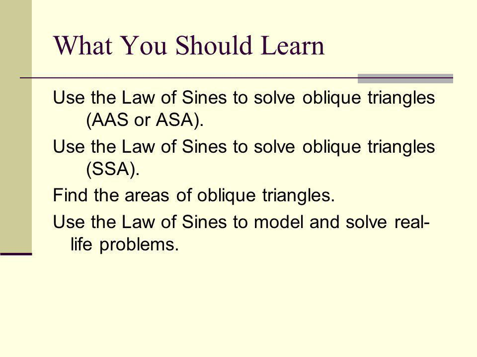 Use the Law of Sines to solve oblique triangles (AAS or ASA). Use the Law of Sines to solve oblique triangles (SSA). Find the areas of oblique triangl