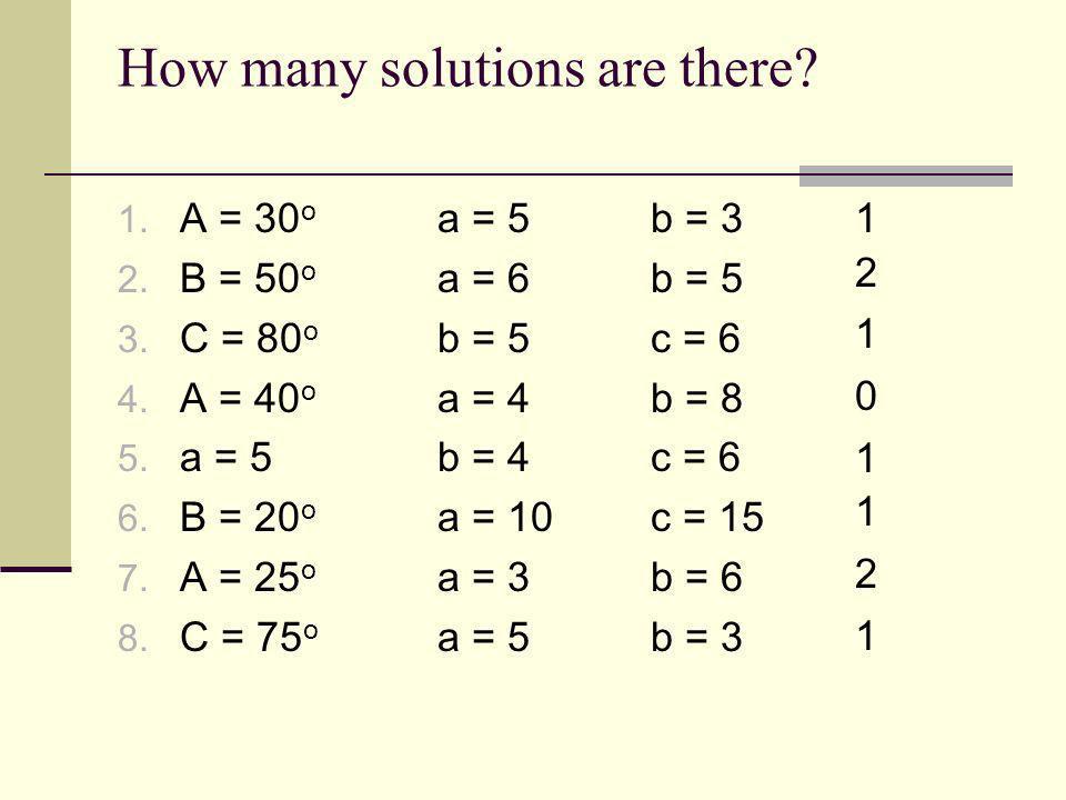 How many solutions are there? 1. A = 30 o a = 5b = 3 2. B = 50 o a = 6b = 5 3. C = 80 o b = 5c = 6 4. A = 40 o a = 4b = 8 5. a = 5b = 4c = 6 6. B = 20