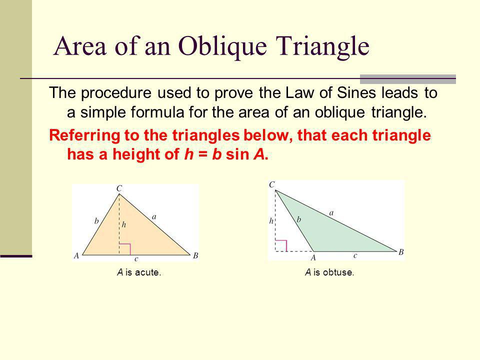 Area of an Oblique Triangle The procedure used to prove the Law of Sines leads to a simple formula for the area of an oblique triangle. Referring to t