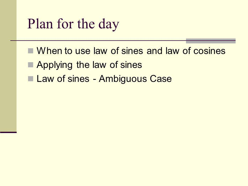 Plan for the day When to use law of sines and law of cosines Applying the law of sines Law of sines - Ambiguous Case