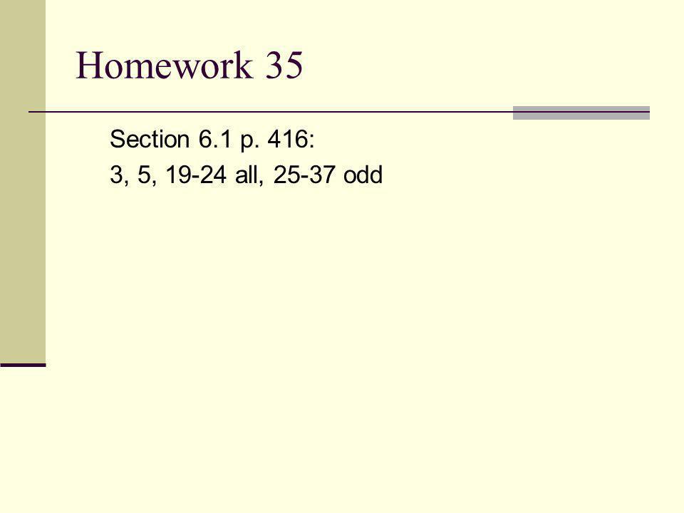 Homework 35 Section 6.1 p. 416: 3, 5, 19-24 all, 25-37 odd