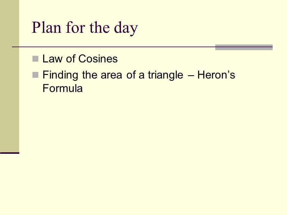 Plan for the day Law of Cosines Finding the area of a triangle – Herons Formula