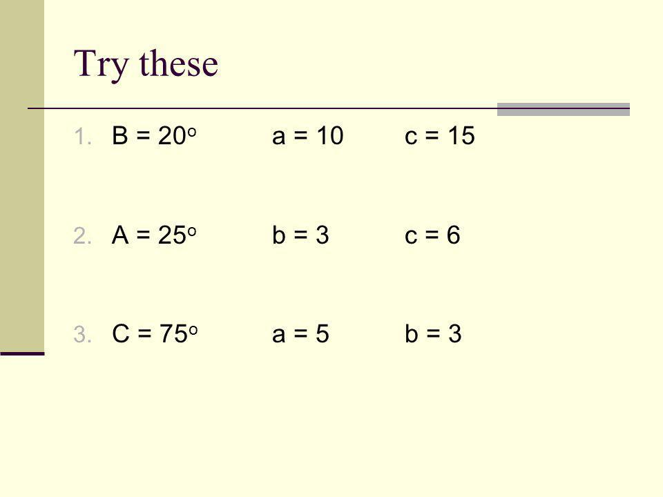 Try these 1. B = 20 o a = 10c = 15 2. A = 25 o b = 3c = 6 3. C = 75 o a = 5b = 3