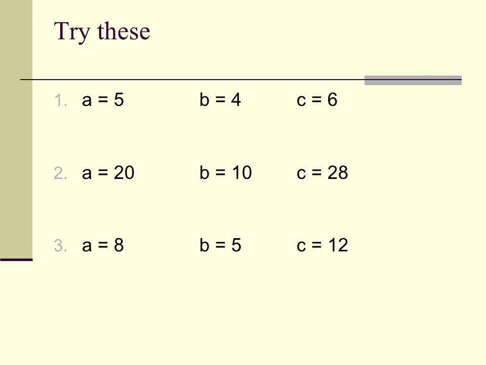 Try these 1. a = 5b = 4c = 6 2. a = 20b = 10c = 28 3. a = 8b = 5c = 12