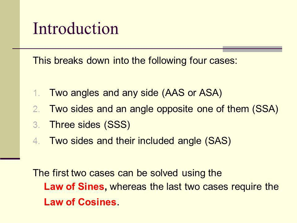 Introduction This breaks down into the following four cases: 1. Two angles and any side (AAS or ASA) 2. Two sides and an angle opposite one of them (S