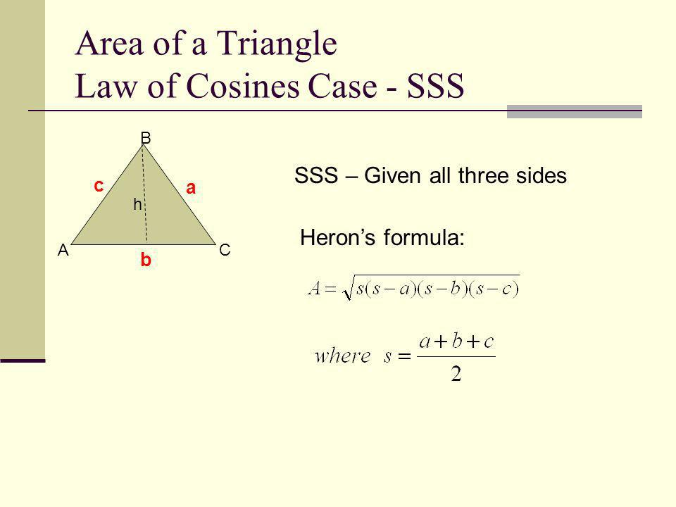 Area of a Triangle Law of Cosines Case - SSS A B C c a b h SSS – Given all three sides Herons formula: