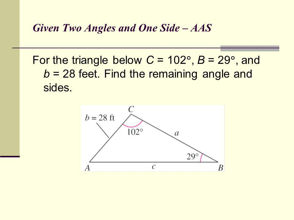 Given Two Angles and One Side – AAS For the triangle below C = 102, B = 29, and b = 28 feet. Find the remaining angle and sides.