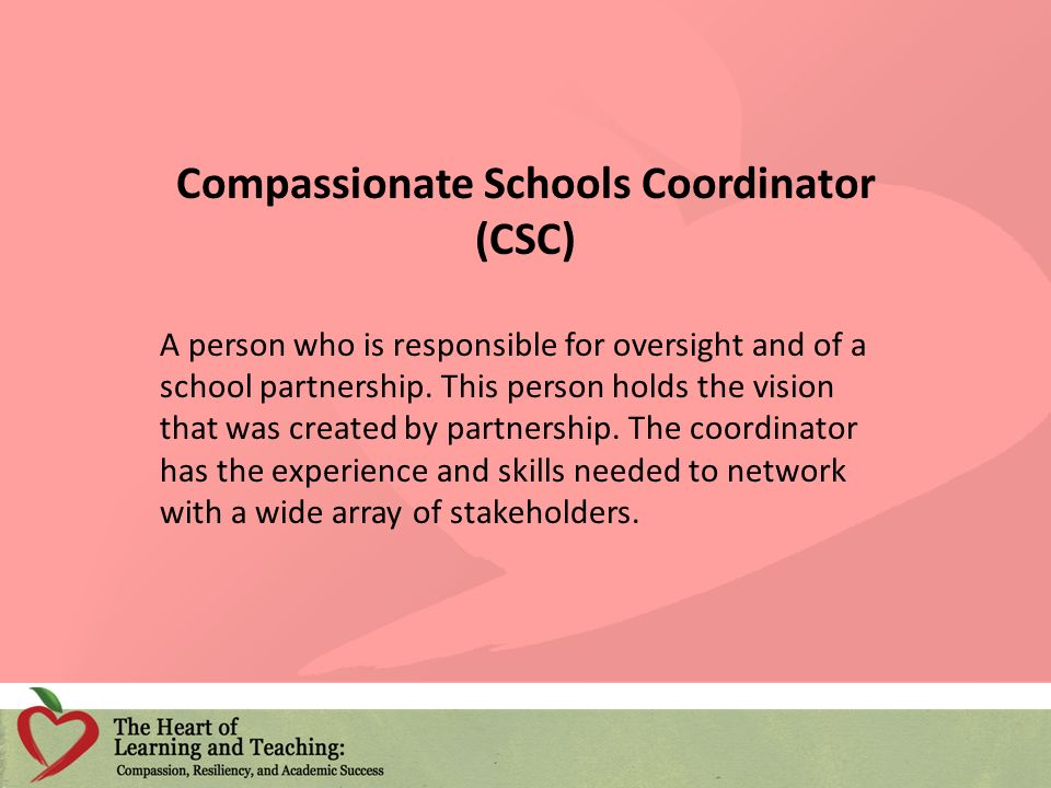 Compassionate Schools Coordinator (CSC) A person who is responsible for oversight and of a school partnership. This person holds the vision that was c