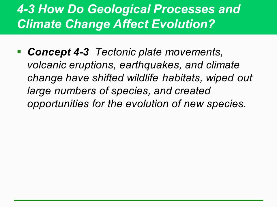 4-3 How Do Geological Processes and Climate Change Affect Evolution? Concept 4-3 Tectonic plate movements, volcanic eruptions, earthquakes, and climat