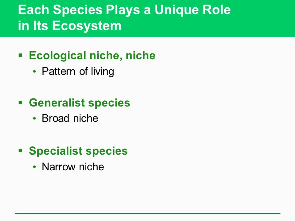Each Species Plays a Unique Role in Its Ecosystem Ecological niche, niche Pattern of living Generalist species Broad niche Specialist species Narrow n
