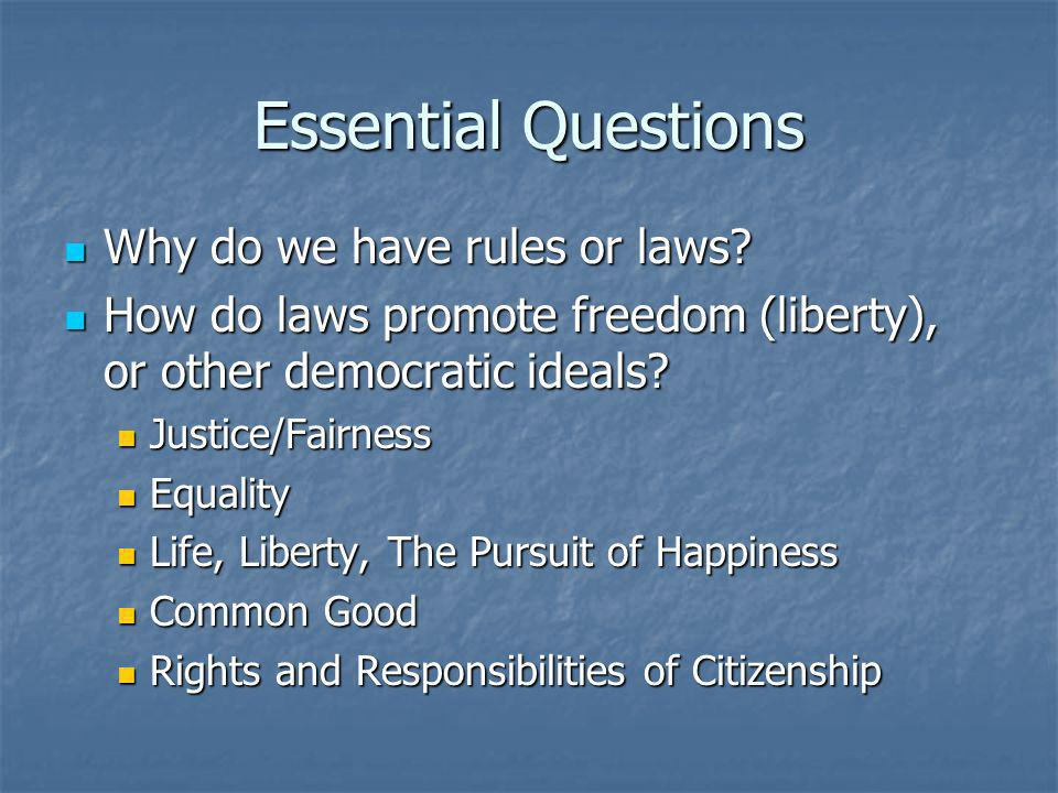 Essential Questions Why do we have rules or laws? Why do we have rules or laws? How do laws promote freedom (liberty), or other democratic ideals? How
