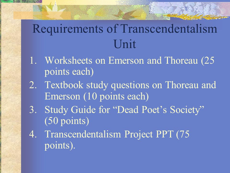 Requirements of Transcendentalism Unit 1.Worksheets on Emerson and Thoreau (25 points each) 2.Textbook study questions on Thoreau and Emerson (10 poin