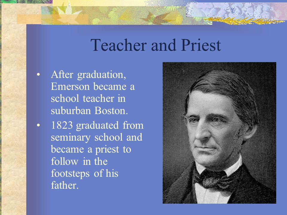 Teacher and Priest After graduation, Emerson became a school teacher in suburban Boston. 1823 graduated from seminary school and became a priest to fo