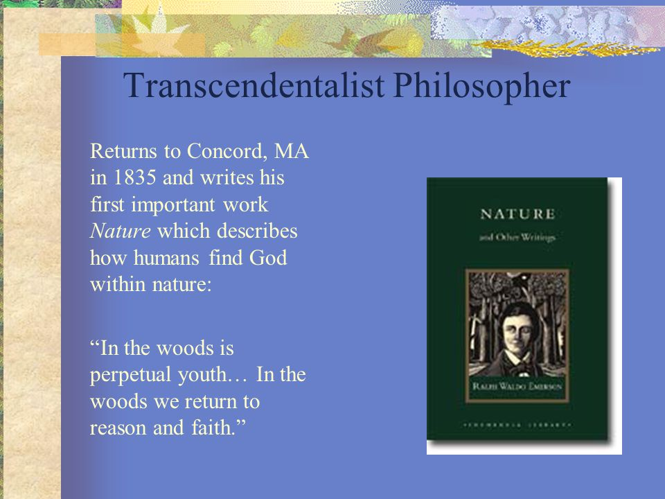 Transcendentalist Philosopher Returns to Concord, MA in 1835 and writes his first important work Nature which describes how humans find God within nat