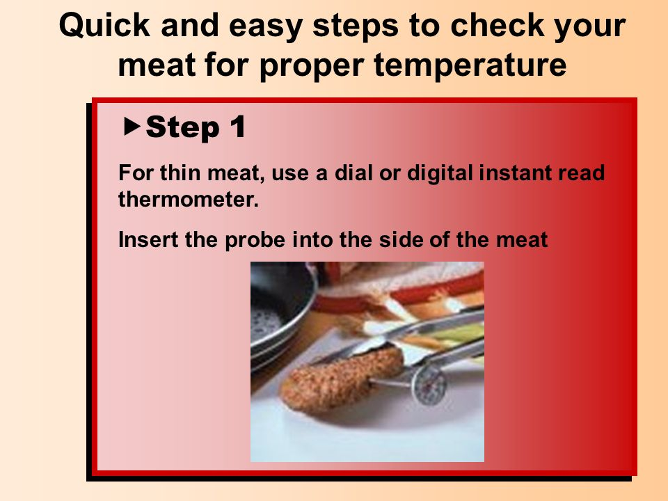 Step 1 For thin meat, use a dial or digital instant read thermometer. Insert the probe into the side of the meat Quick and easy steps to check your me