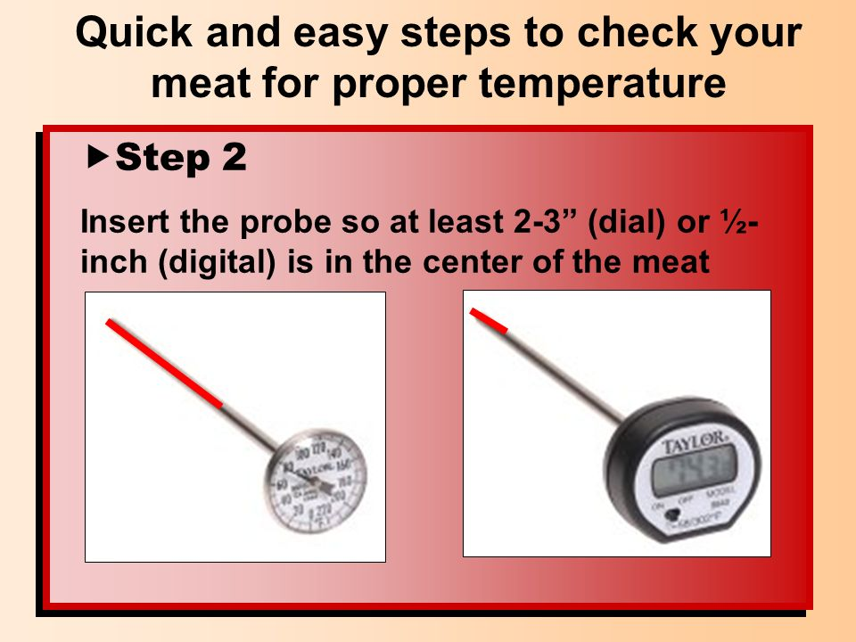 Step 2 Insert the probe so at least 2-3 (dial) or ½- inch (digital) is in the center of the meat Quick and easy steps to check your meat for proper te