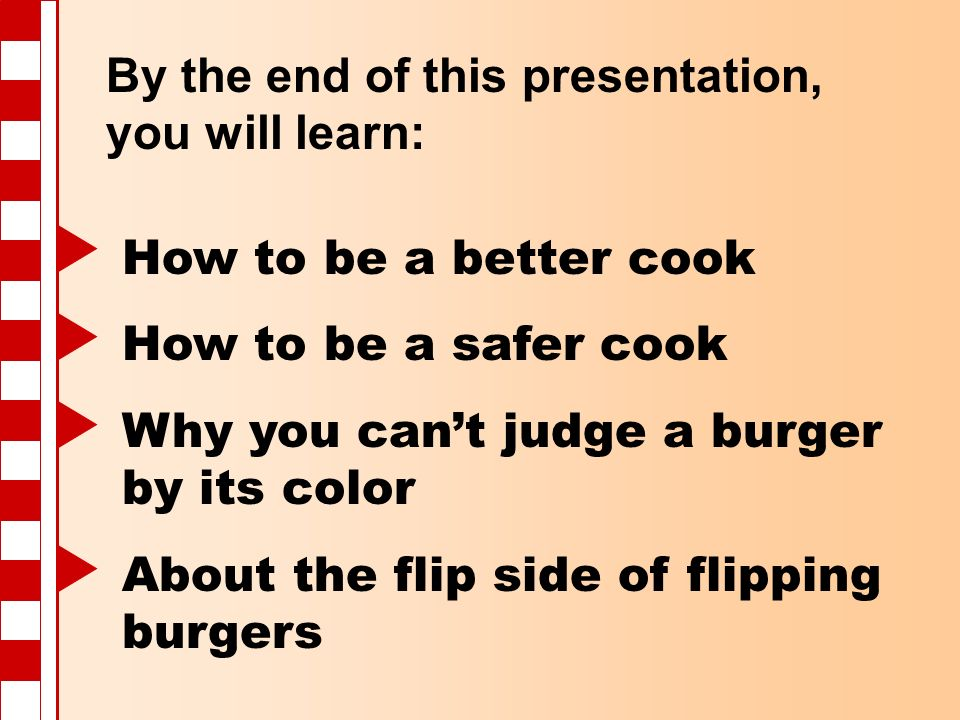 By the end of this presentation, you will learn: How to be a better cook How to be a safer cook Why you cant judge a burger by its color About the fli