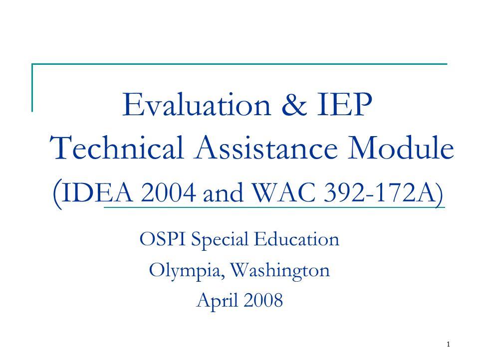 1 1 Evaluation & IEP Technical Assistance Module ( IDEA 2004 and WAC 392-172A) OSPI Special Education Olympia, Washington April 2008