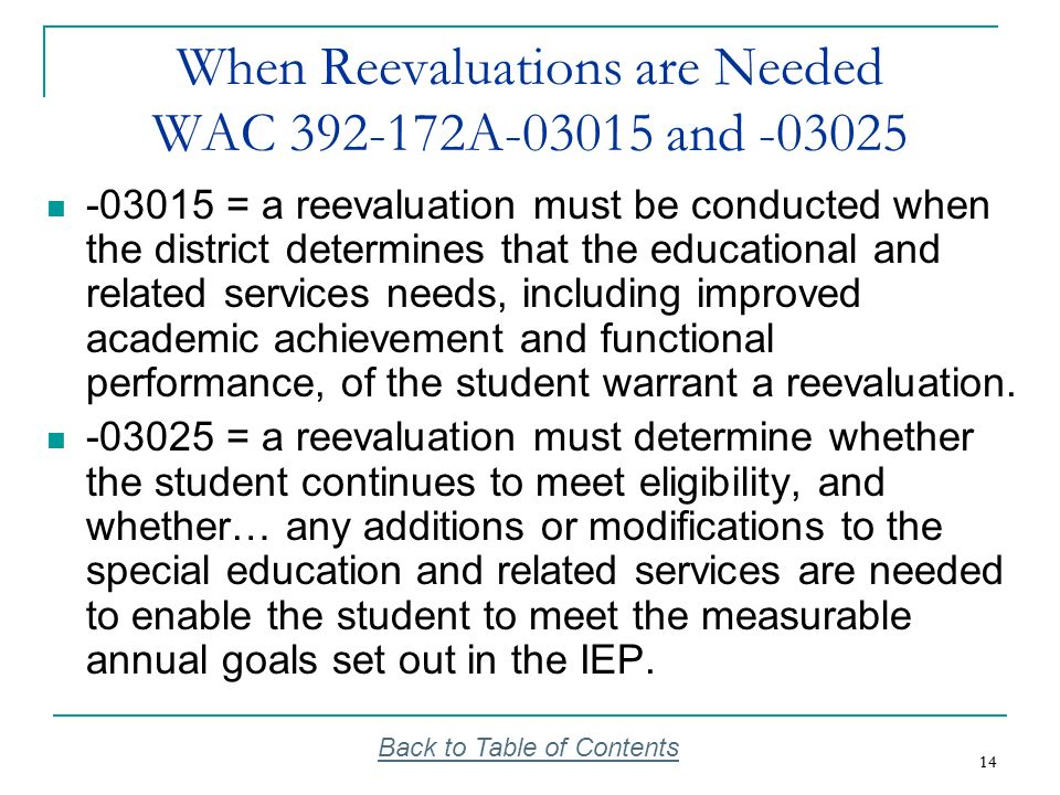 14 When Reevaluations are Needed WAC 392-172A-03015 and -03025 -03015 = a reevaluation must be conducted when the district determines that the educati