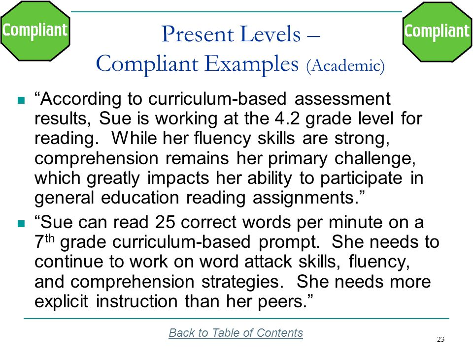 23 Present Levels – Compliant Examples (Academic) According to curriculum-based assessment results, Sue is working at the 4.2 grade level for reading.