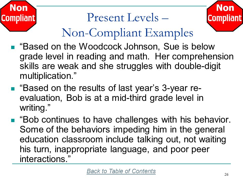 26 Present Levels – Non-Compliant Examples Based on the Woodcock Johnson, Sue is below grade level in reading and math. Her comprehension skills are w