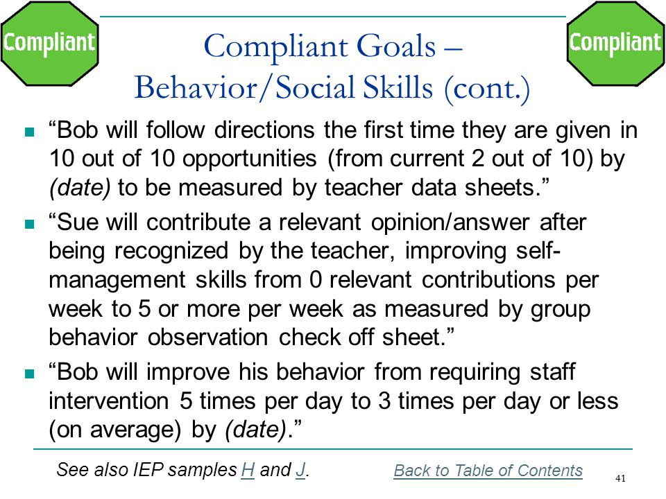 41 Compliant Goals – Behavior/Social Skills (cont.) Bob will follow directions the first time they are given in 10 out of 10 opportunities (from curre