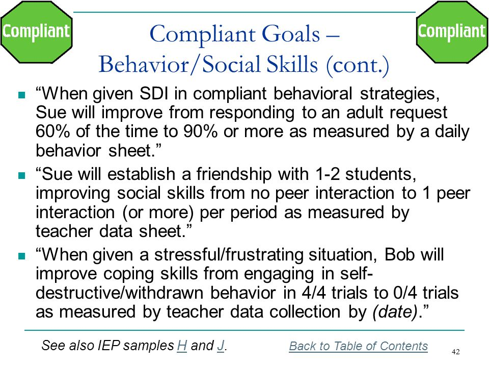 42 Compliant Goals – Behavior/Social Skills (cont.) When given SDI in compliant behavioral strategies, Sue will improve from responding to an adult re