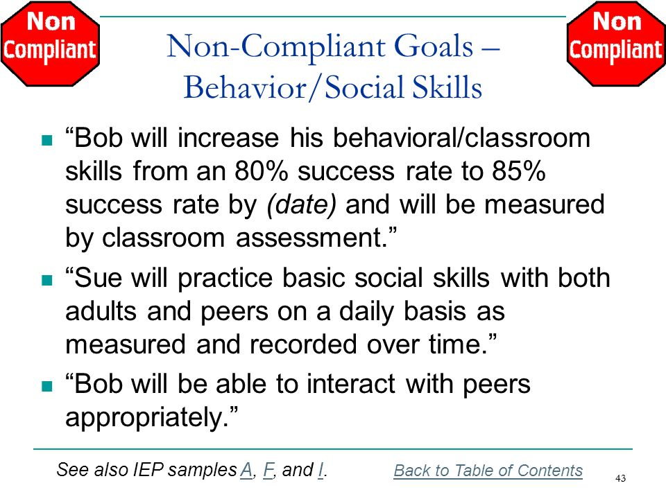43 Non-Compliant Goals – Behavior/Social Skills Bob will increase his behavioral/classroom skills from an 80% success rate to 85% success rate by (dat