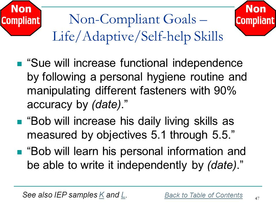 47 Non-Compliant Goals – Life/Adaptive/Self-help Skills Sue will increase functional independence by following a personal hygiene routine and manipula