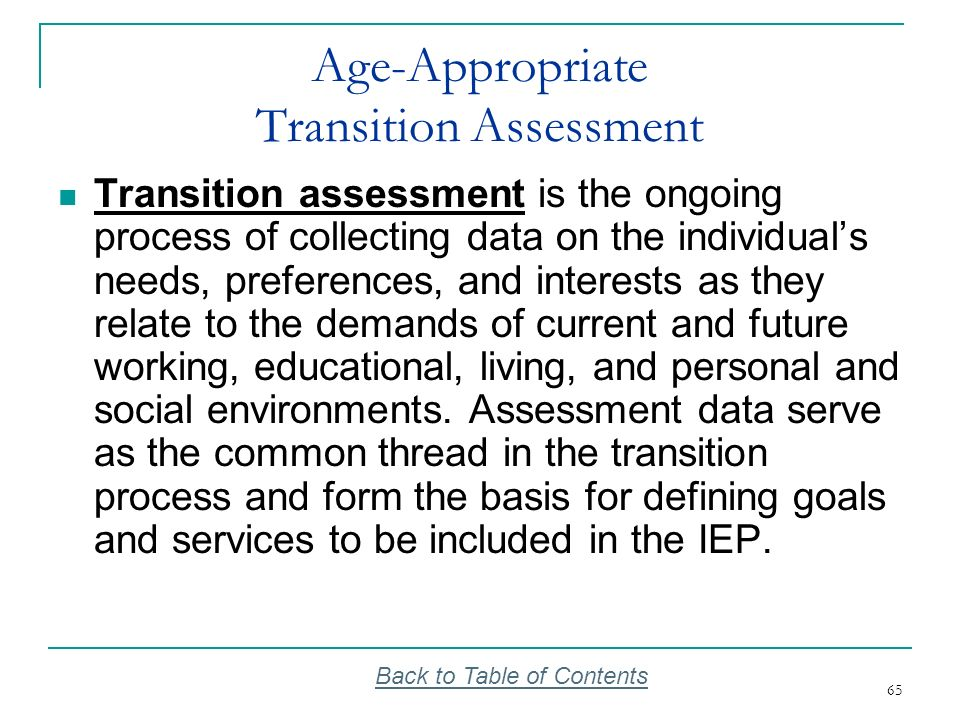 65 Age-Appropriate Transition Assessment Transition assessment is the ongoing process of collecting data on the individuals needs, preferences, and in