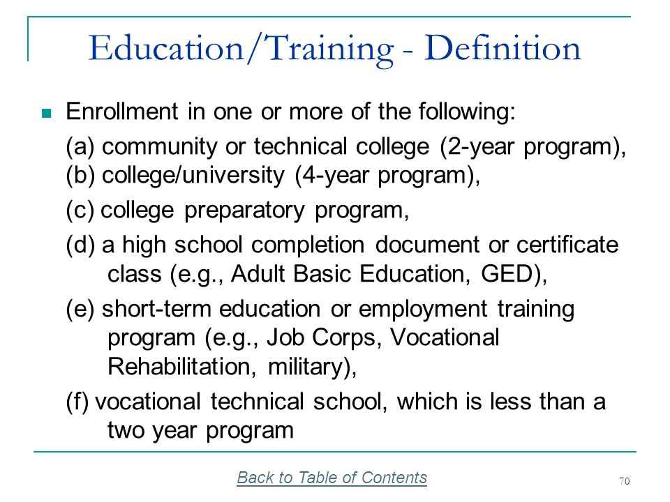 70 Education/Training - Definition Enrollment in one or more of the following: (a) community or technical college (2-year program), (b) college/univer